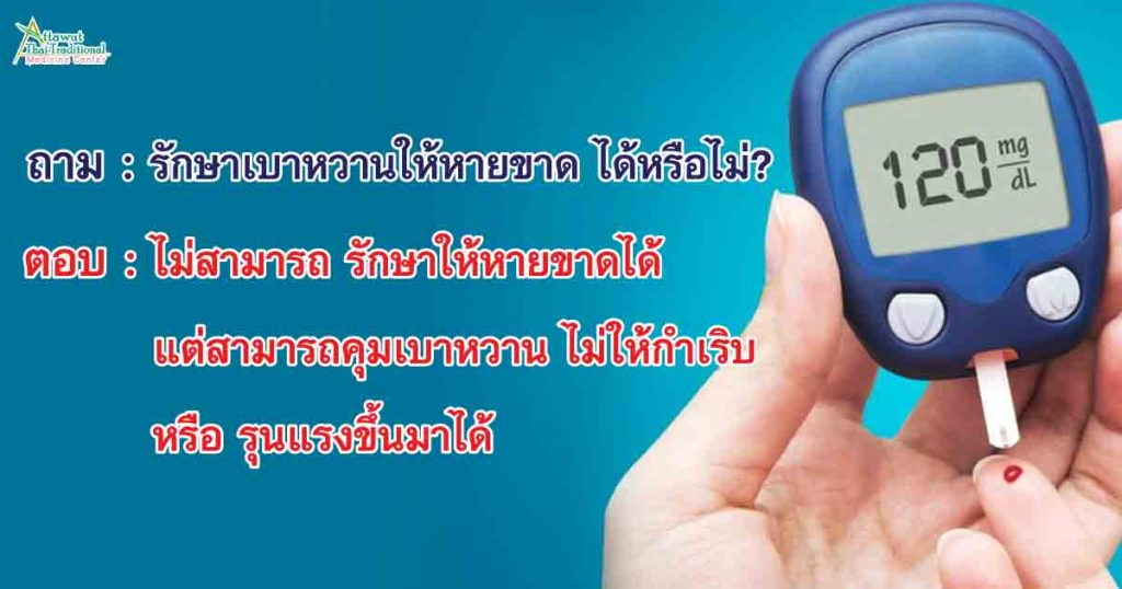 ถาม : รักษาเบาหวานให้หายขาด ได้หรือไม่? ตอบ : ไม่สามารถ รักษาให้หายขาดได้ แต่สามารถคุมเบาหวาน ไม่ให้กำเริบ หรือ รุนแรงขึ้นมาได้